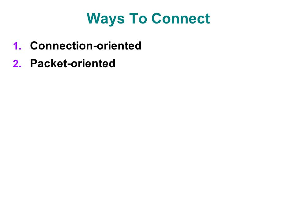 Ways To Connect 1. Connection-oriented 2. Packet-oriented