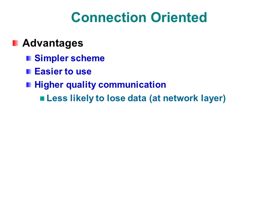 Connection Oriented Advantages Simpler scheme Easier to use Higher quality communication Less likely to lose data (at network layer)