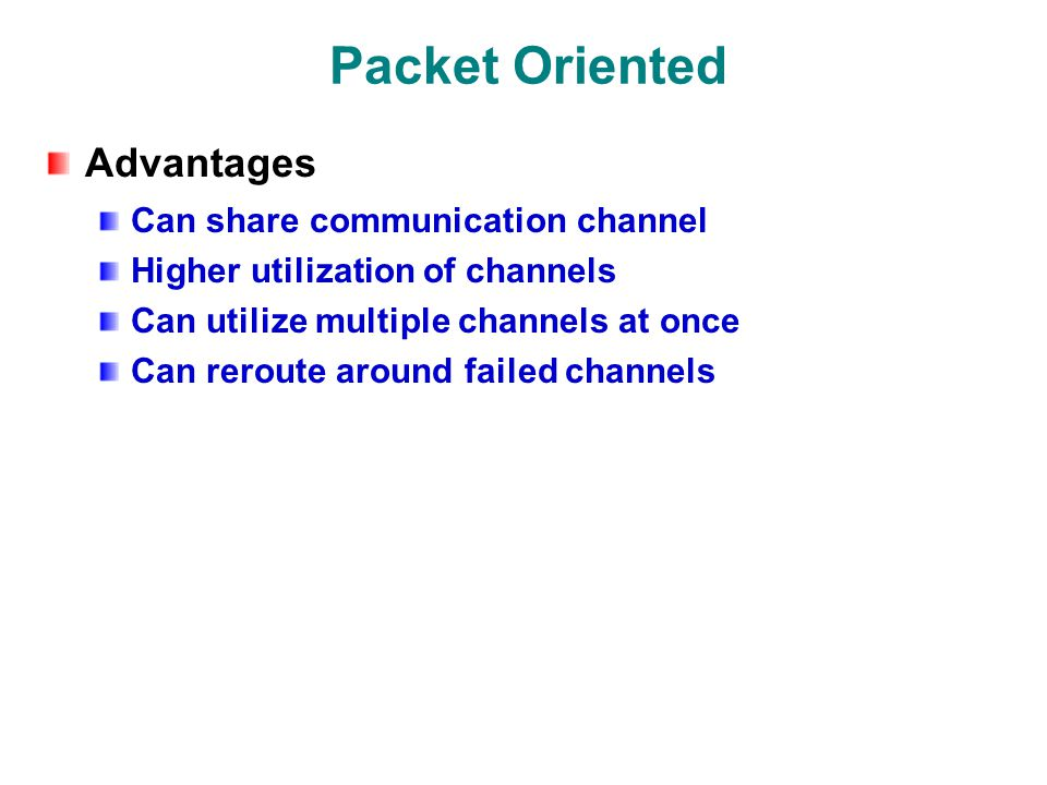 Packet Oriented Advantages Can share communication channel Higher utilization of channels Can utilize multiple channels at once Can reroute around failed channels