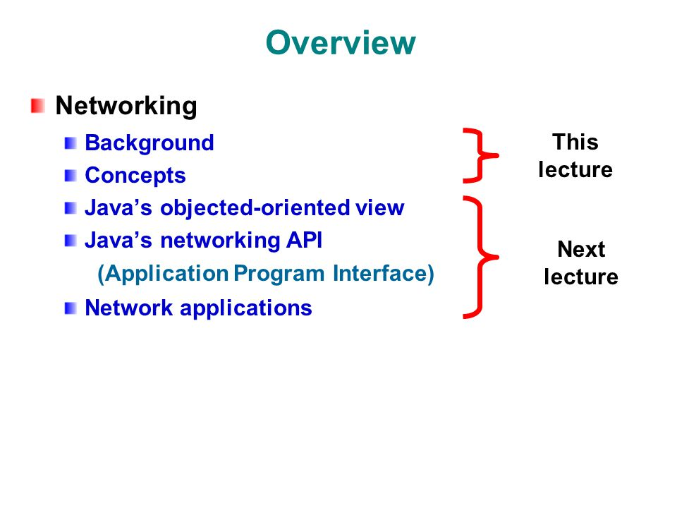 Overview Networking Background Concepts Java's objected-oriented view Java's networking API (Application Program Interface) Network applications This lecture Next lecture