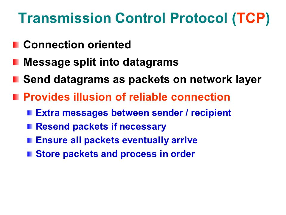 Transmission Control Protocol (TCP) Connection oriented Message split into datagrams Send datagrams as packets on network layer Provides illusion of reliable connection Extra messages between sender / recipient Resend packets if necessary Ensure all packets eventually arrive Store packets and process in order