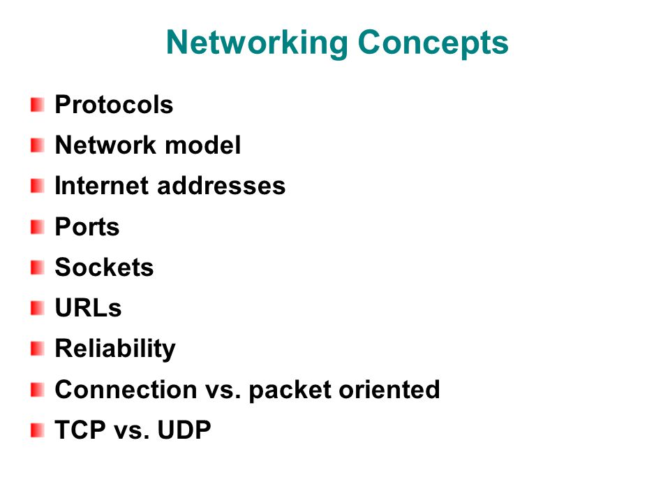 Networking Concepts Protocols Network model Internet addresses Ports Sockets URLs Reliability Connection vs.