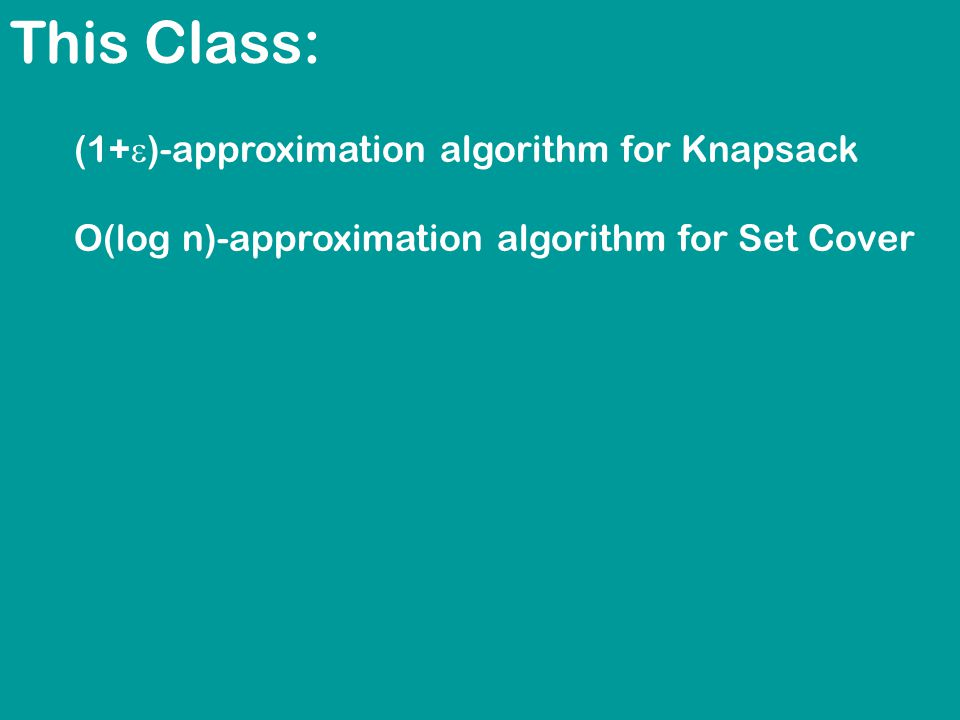 This Class: (1+  )-approximation algorithm for Knapsack O(log n)-approximation algorithm for Set Cover