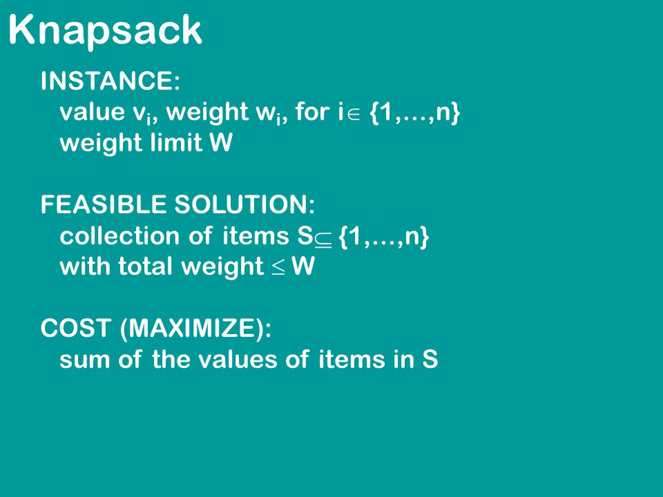 Knapsack INSTANCE: value v i, weight w i, for i  {1,...,n} weight limit W FEASIBLE SOLUTION: collection of items S  {1,...,n} with total weight  W COST (MAXIMIZE): sum of the values of items in S