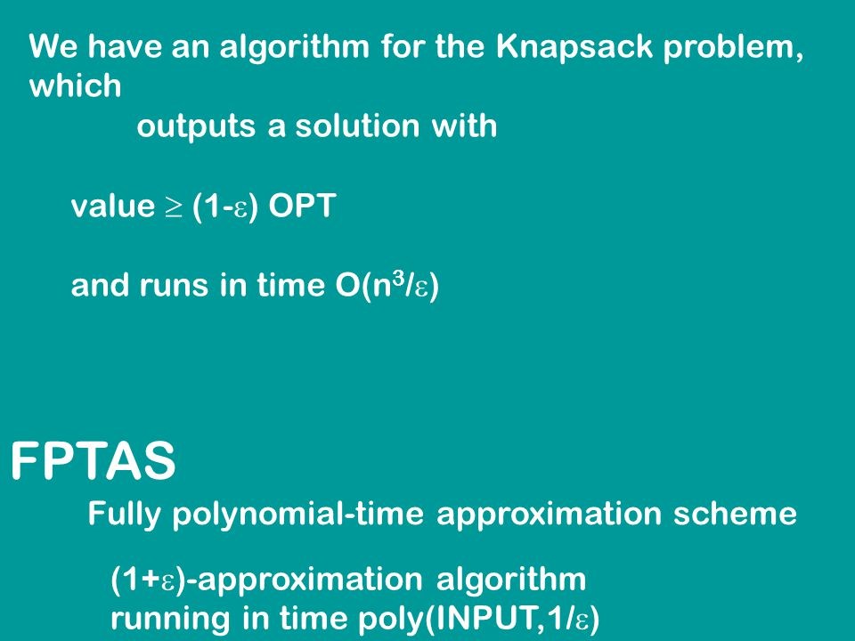 FPTAS Fully polynomial-time approximation scheme (1+  )-approximation algorithm running in time poly(INPUT,1/  ) We have an algorithm for the Knapsack problem, which outputs a solution with value  (1-  ) OPT and runs in time O(n 3 /  )