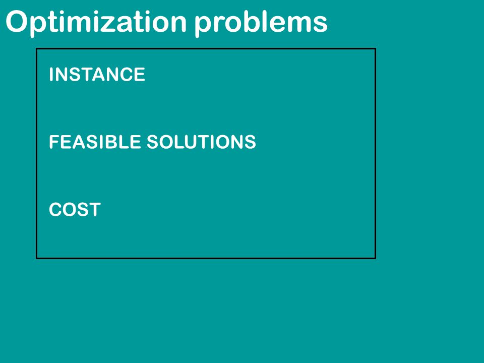 Optimization problems INSTANCE FEASIBLE SOLUTIONS COST