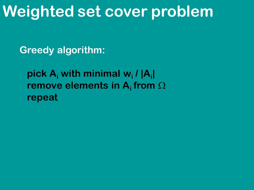 Weighted set cover problem Greedy algorithm: pick A i with minimal w i / |A i | remove elements in A i from  repeat