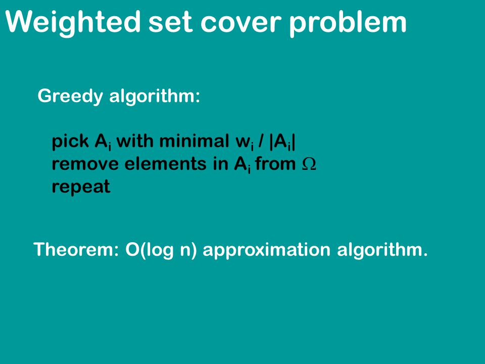 Weighted set cover problem Greedy algorithm: pick A i with minimal w i / |A i | remove elements in A i from  repeat Theorem: O(log n) approximation algorithm.