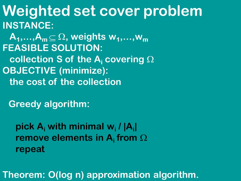 Weighted set cover problem INSTANCE: A 1,...,A m  , weights w 1,...,w m FEASIBLE SOLUTION: collection S of the A i covering  OBJECTIVE (minimize): the cost of the collection Greedy algorithm: pick A i with minimal w i / |A i | remove elements in A i from  repeat Theorem: O(log n) approximation algorithm.
