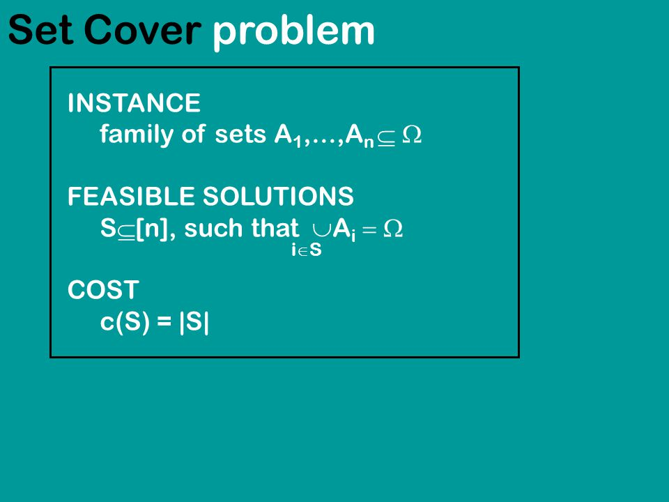 Set Cover problem INSTANCE family of sets A 1,...,A n  FEASIBLE SOLUTIONS S  [n], such that  A i  COST c(S) = |S| iSiS