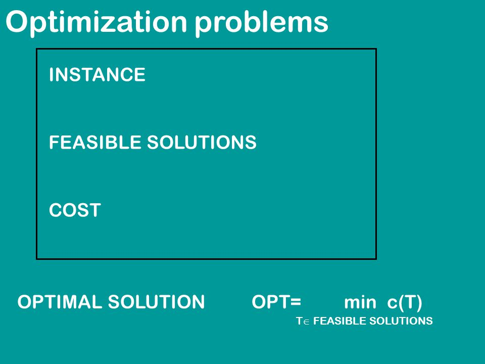 Optimization problems INSTANCE FEASIBLE SOLUTIONS COST OPTIMAL SOLUTIONOPT= min c(T) T  FEASIBLE SOLUTIONS