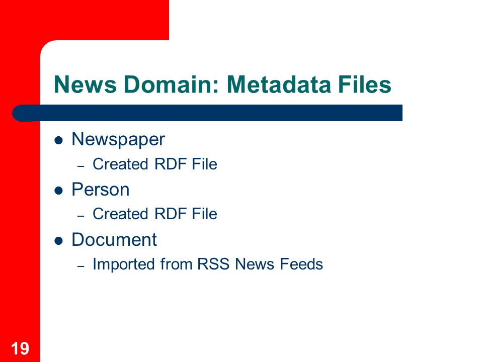 19 News Domain: Metadata Files Newspaper – Created RDF File Person – Created RDF File Document – Imported from RSS News Feeds