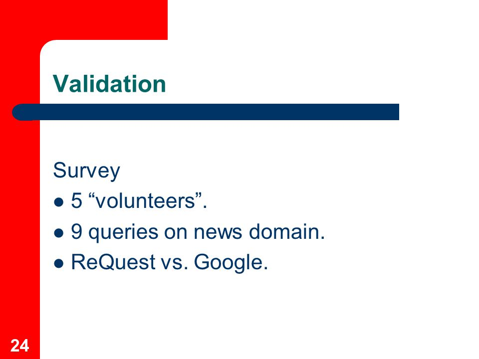 24 Validation Survey 5 volunteers . 9 queries on news domain. ReQuest vs. Google.