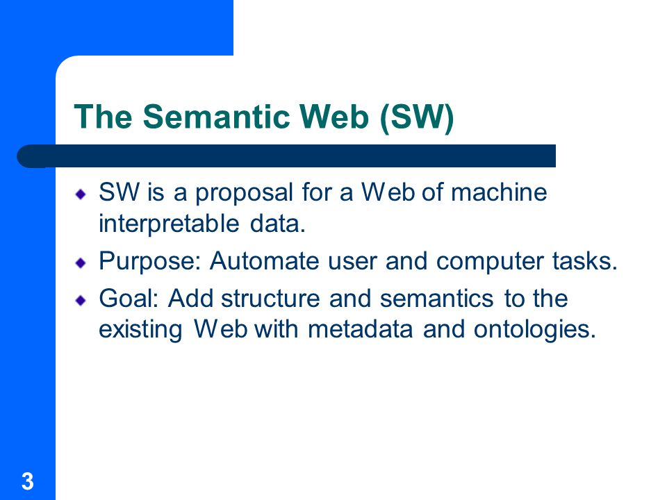 3 The Semantic Web (SW) SW is a proposal for a Web of machine interpretable data.