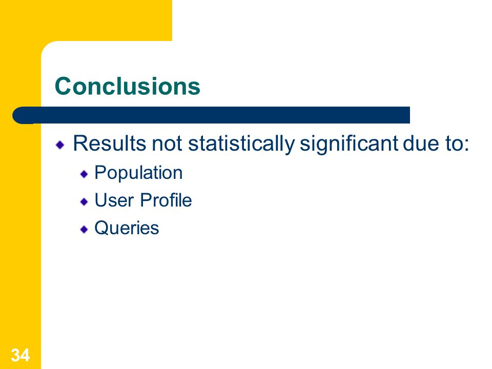 34 Conclusions Results not statistically significant due to: Population User Profile Queries