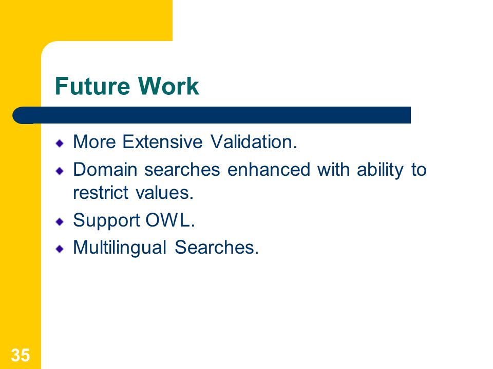35 Future Work More Extensive Validation. Domain searches enhanced with ability to restrict values.