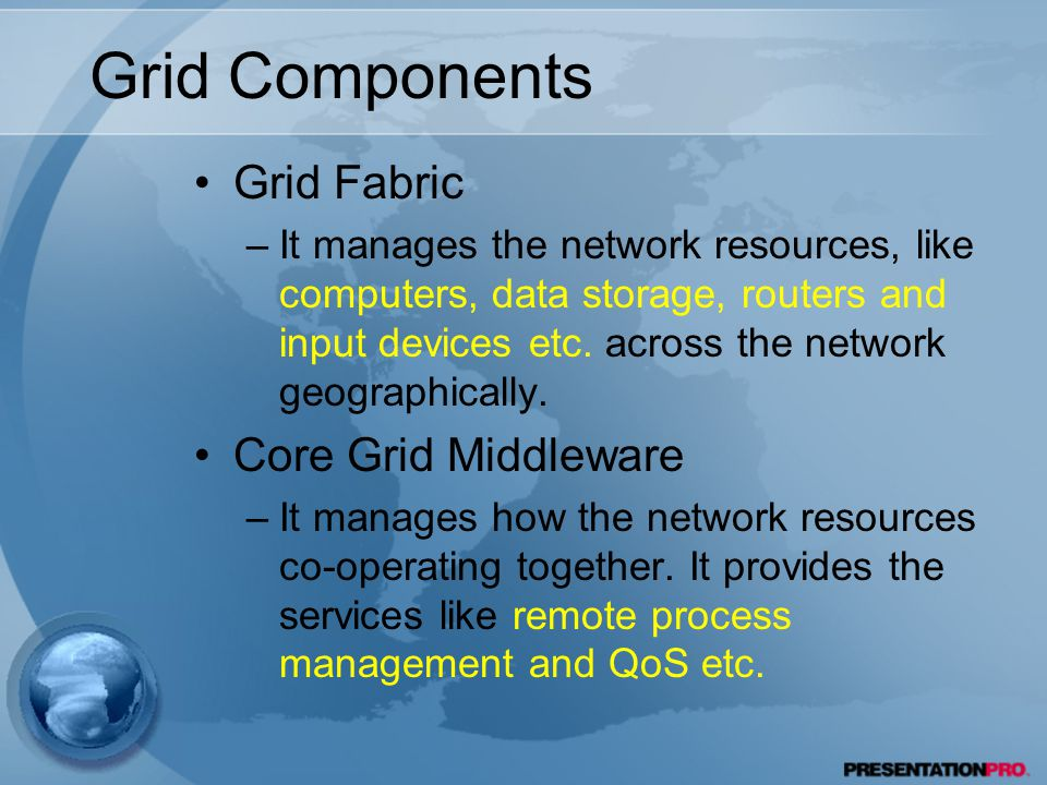 Grid Components Grid Fabric –It manages the network resources, like computers, data storage, routers and input devices etc.