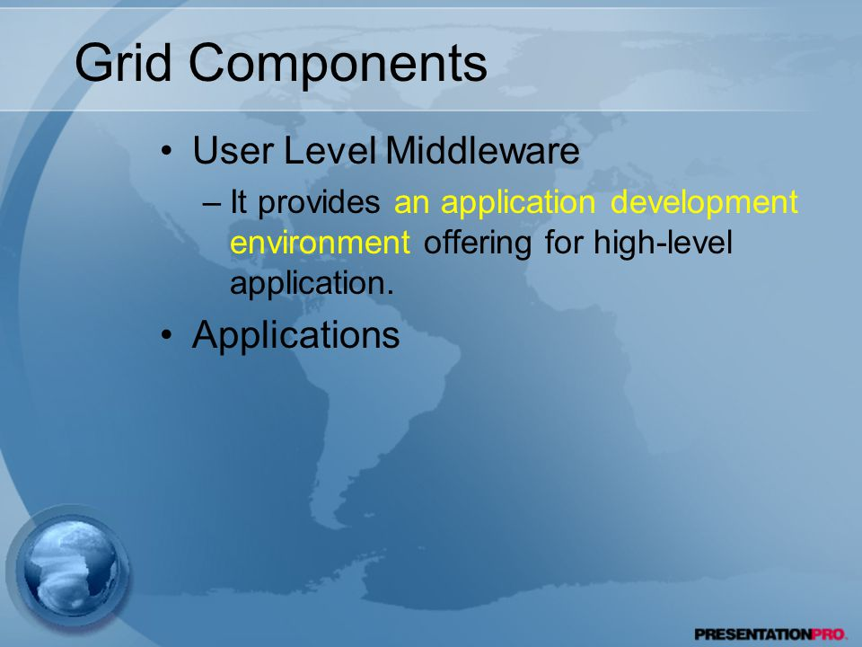 Grid Components User Level Middleware –It provides an application development environment offering for high-level application.
