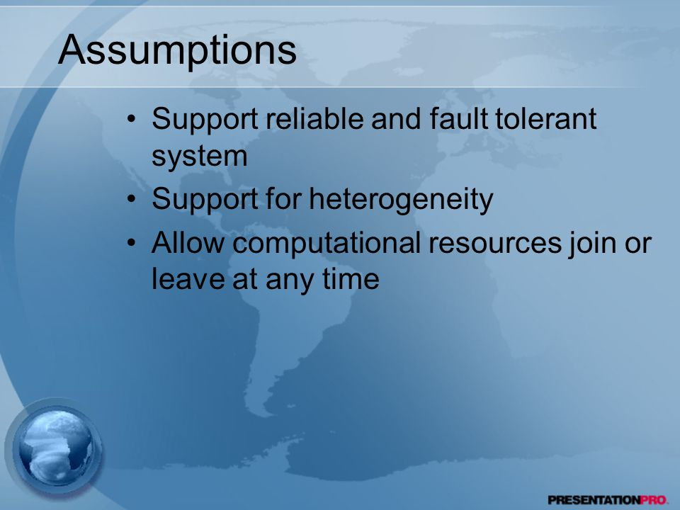 Assumptions Support reliable and fault tolerant system Support for heterogeneity Allow computational resources join or leave at any time