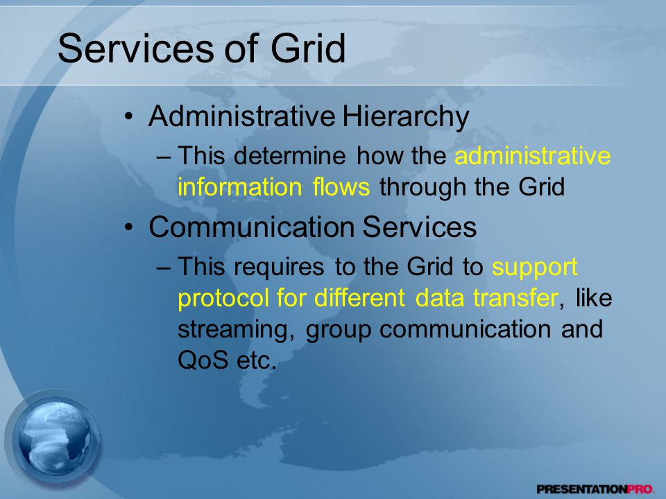 Services of Grid Administrative Hierarchy –This determine how the administrative information flows through the Grid Communication Services –This requires to the Grid to support protocol for different data transfer, like streaming, group communication and QoS etc.