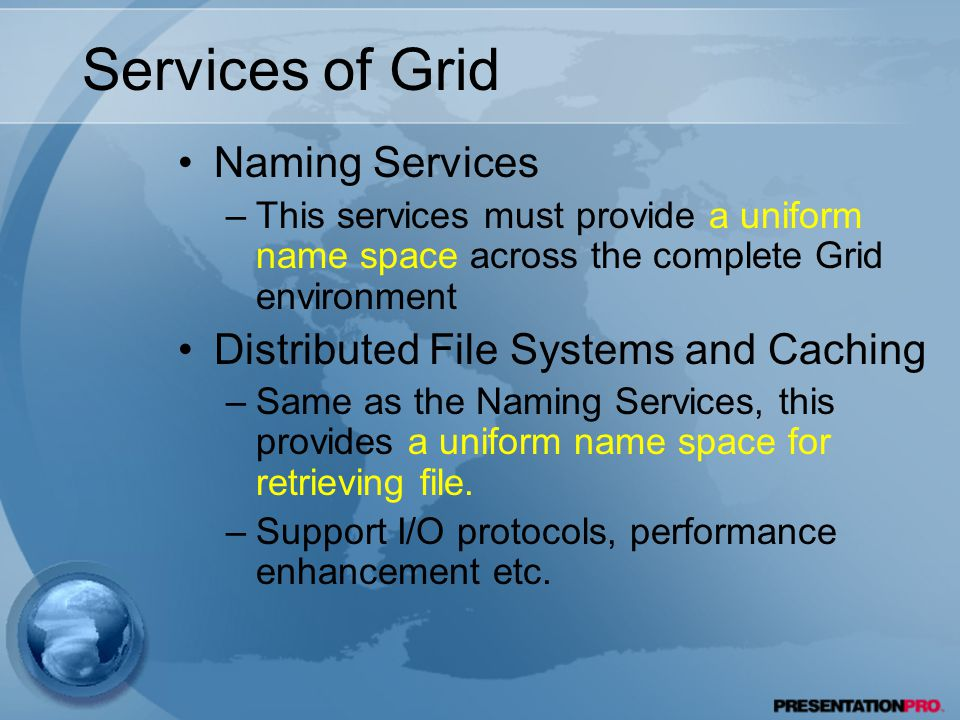 Services of Grid Naming Services –This services must provide a uniform name space across the complete Grid environment Distributed File Systems and Caching –Same as the Naming Services, this provides a uniform name space for retrieving file.