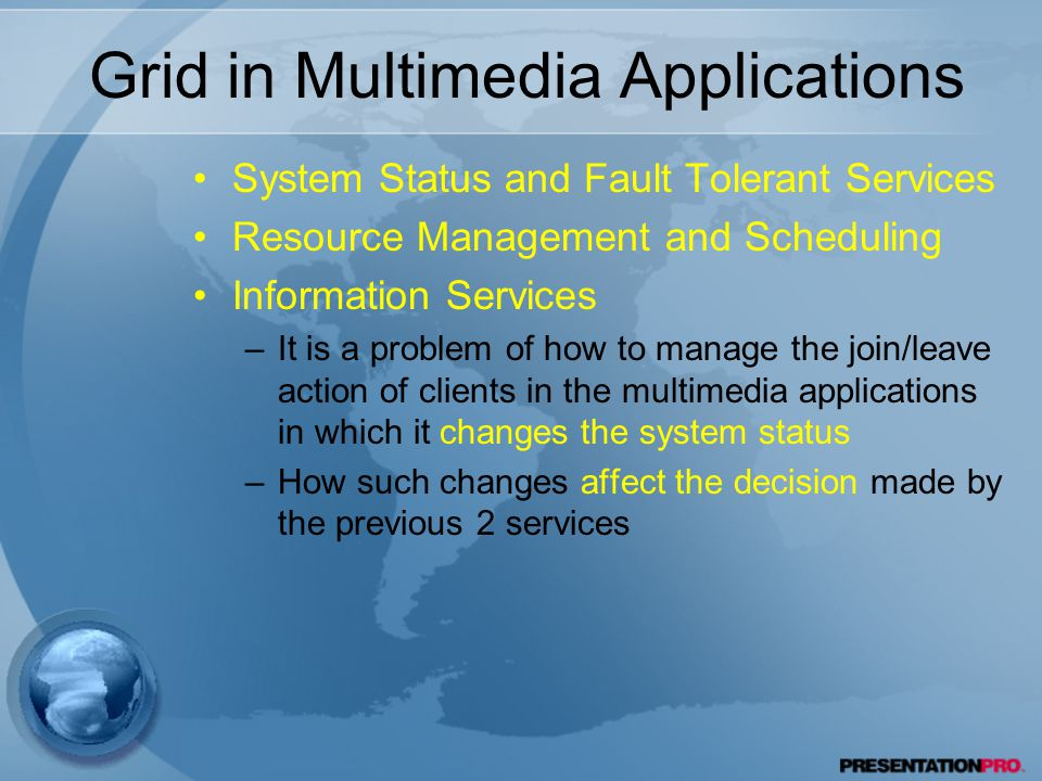 Grid in Multimedia Applications System Status and Fault Tolerant Services Resource Management and Scheduling Information Services –It is a problem of how to manage the join/leave action of clients in the multimedia applications in which it changes the system status –How such changes affect the decision made by the previous 2 services