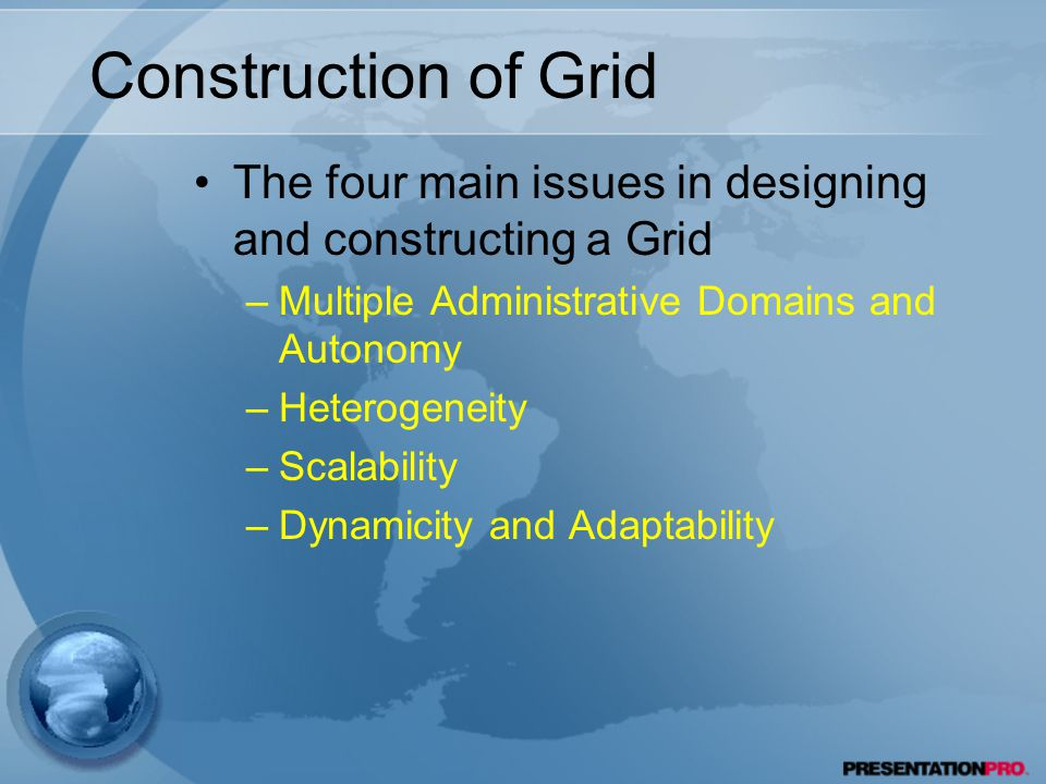 Construction of Grid The four main issues in designing and constructing a Grid –Multiple Administrative Domains and Autonomy –Heterogeneity –Scalability –Dynamicity and Adaptability