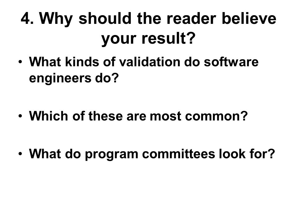 4. Why should the reader believe your result. What kinds of validation do software engineers do.