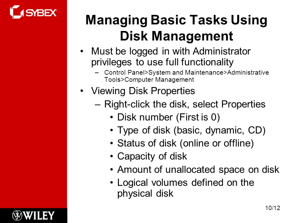 Managing Basic Tasks Using Disk Management Must be logged in with Administrator privileges to use full functionality –Control Panel>System and Maintenance>Administrative Tools>Computer Management Viewing Disk Properties –Right-click the disk, select Properties Disk number (First is 0) Type of disk (basic, dynamic, CD) Status of disk (online or offline) Capacity of disk Amount of unallocated space on disk Logical volumes defined on the physical disk 10/12