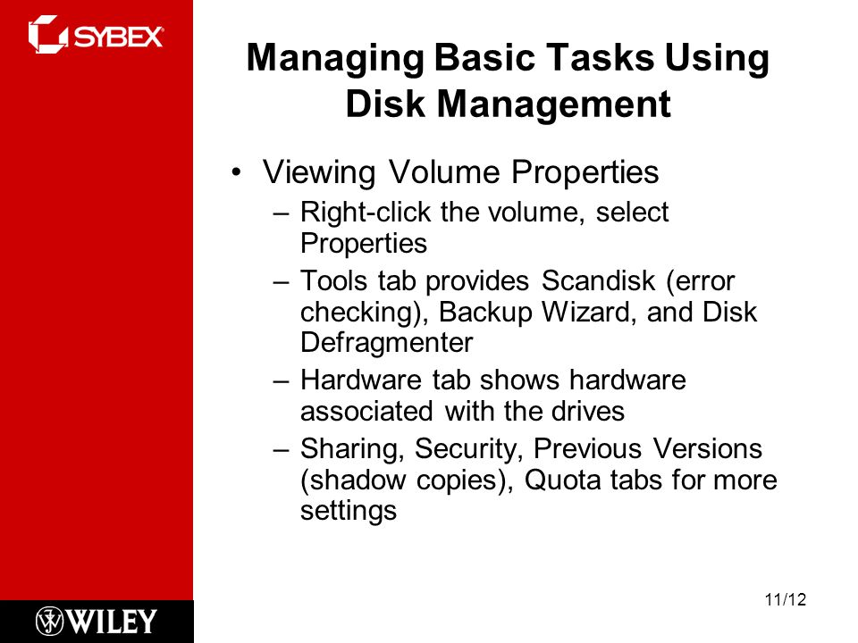 Managing Basic Tasks Using Disk Management Viewing Volume Properties –Right-click the volume, select Properties –Tools tab provides Scandisk (error checking), Backup Wizard, and Disk Defragmenter –Hardware tab shows hardware associated with the drives –Sharing, Security, Previous Versions (shadow copies), Quota tabs for more settings 11/12