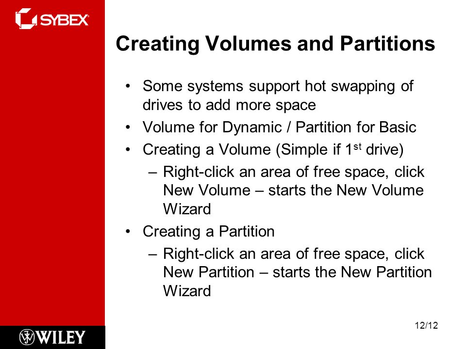 Creating Volumes and Partitions Some systems support hot swapping of drives to add more space Volume for Dynamic / Partition for Basic Creating a Volume (Simple if 1 st drive) –Right-click an area of free space, click New Volume – starts the New Volume Wizard Creating a Partition –Right-click an area of free space, click New Partition – starts the New Partition Wizard 12/12