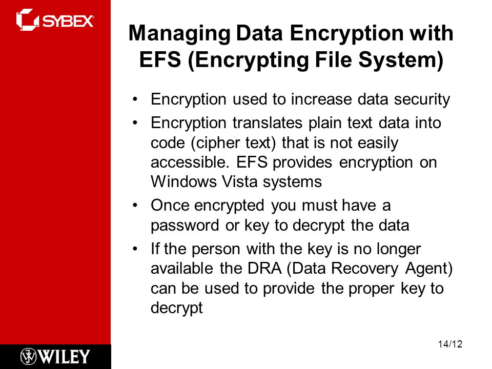 Managing Data Encryption with EFS (Encrypting File System) Encryption used to increase data security Encryption translates plain text data into code (cipher text) that is not easily accessible.