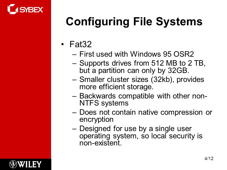 Configuring File Systems Fat32 –First used with Windows 95 OSR2 –Supports drives from 512 MB to 2 TB, but a partition can only by 32GB.