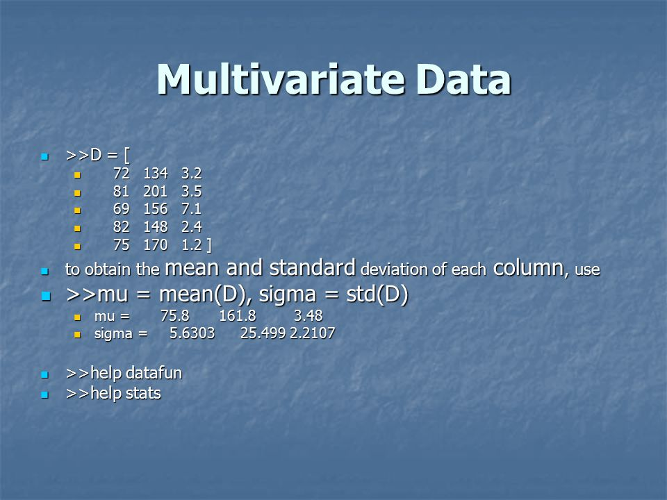 Multivariate Data >>D = [ >>D = [ ] ] to obtain the mean and standard deviation of each column, use to obtain the mean and standard deviation of each column, use >>mu = mean(D), sigma = std(D) >>mu = mean(D), sigma = std(D) mu = mu = sigma = sigma = >>help datafun >>help datafun >>help stats >>help stats