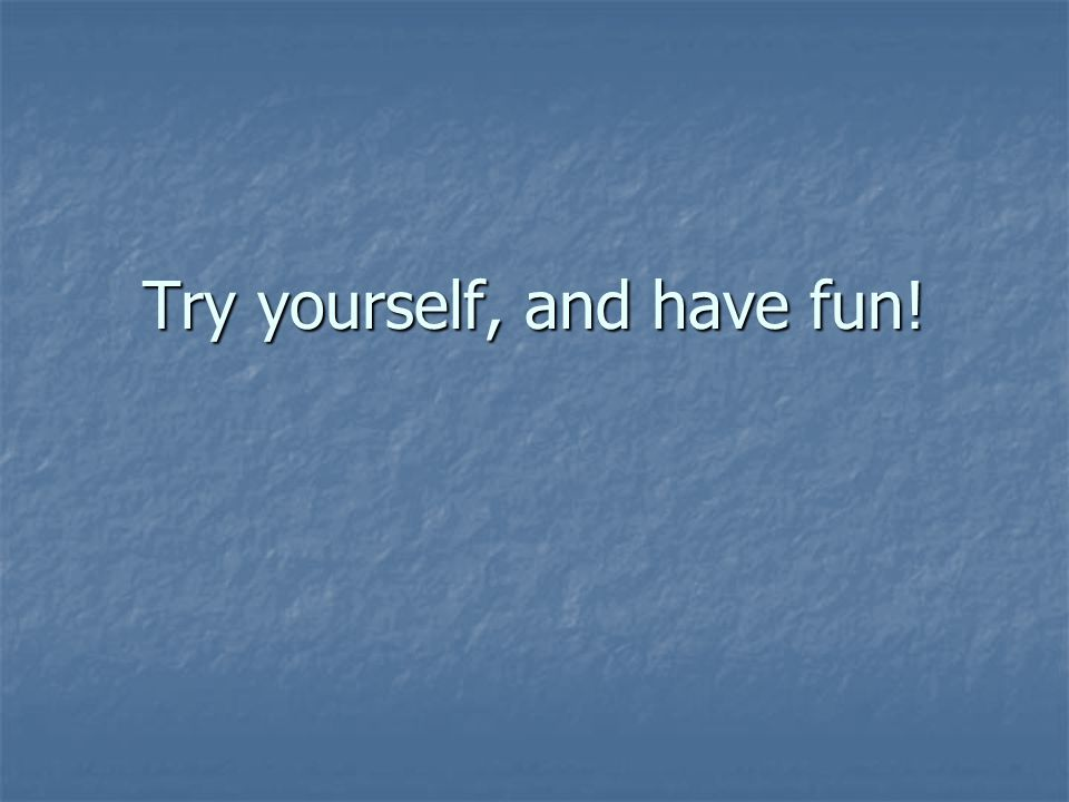 Try yourself, and have fun!