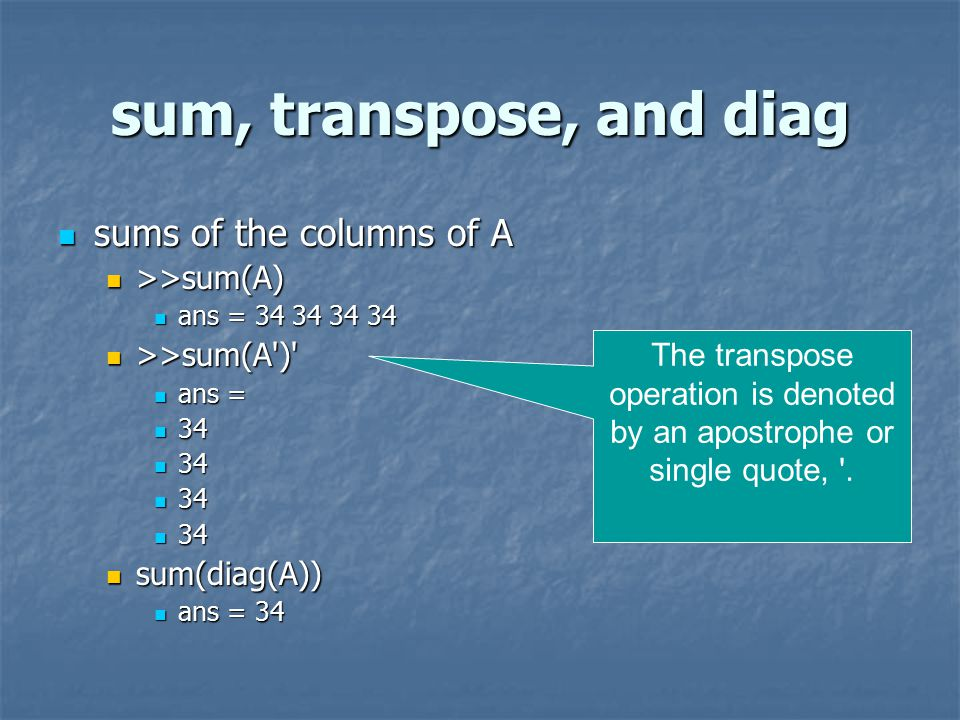 sum, transpose, and diag sums of the columns of A sums of the columns of A >>sum(A) >>sum(A) ans = ans = >>sum(A ) >>sum(A ) ans = ans = sum(diag(A)) sum(diag(A)) ans = 34 ans = 34 The transpose operation is denoted by an apostrophe or single quote, .