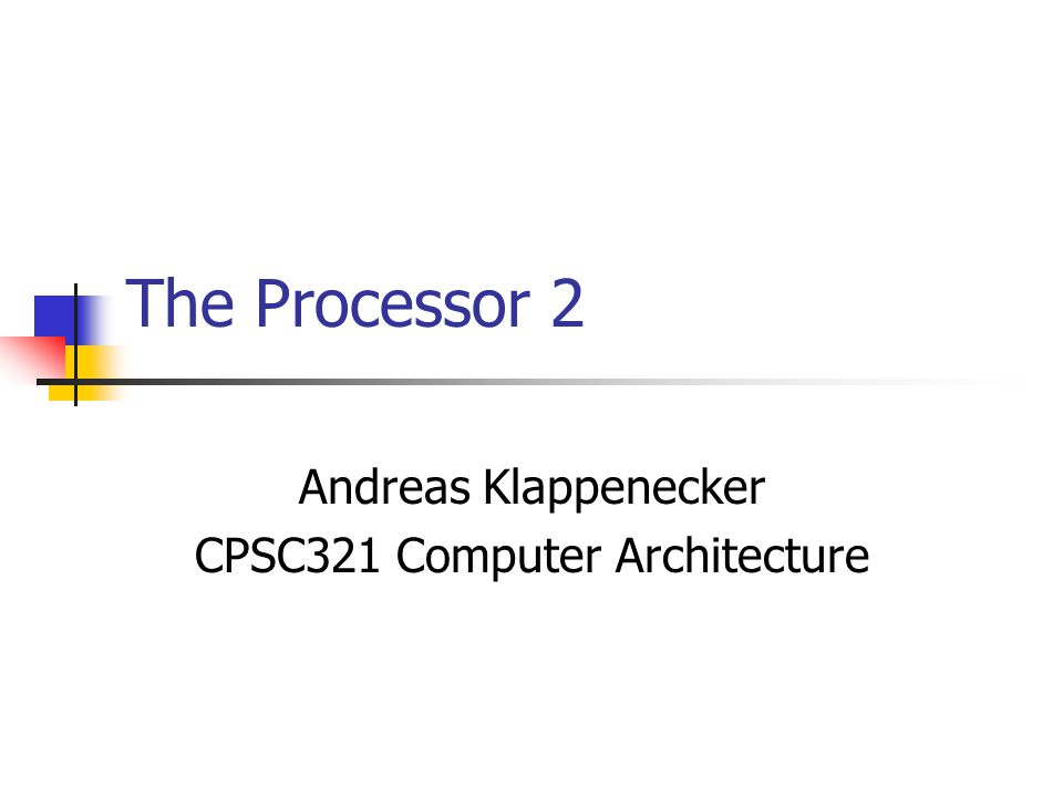 The Processor 2 Andreas Klappenecker CPSC321 Computer Architecture