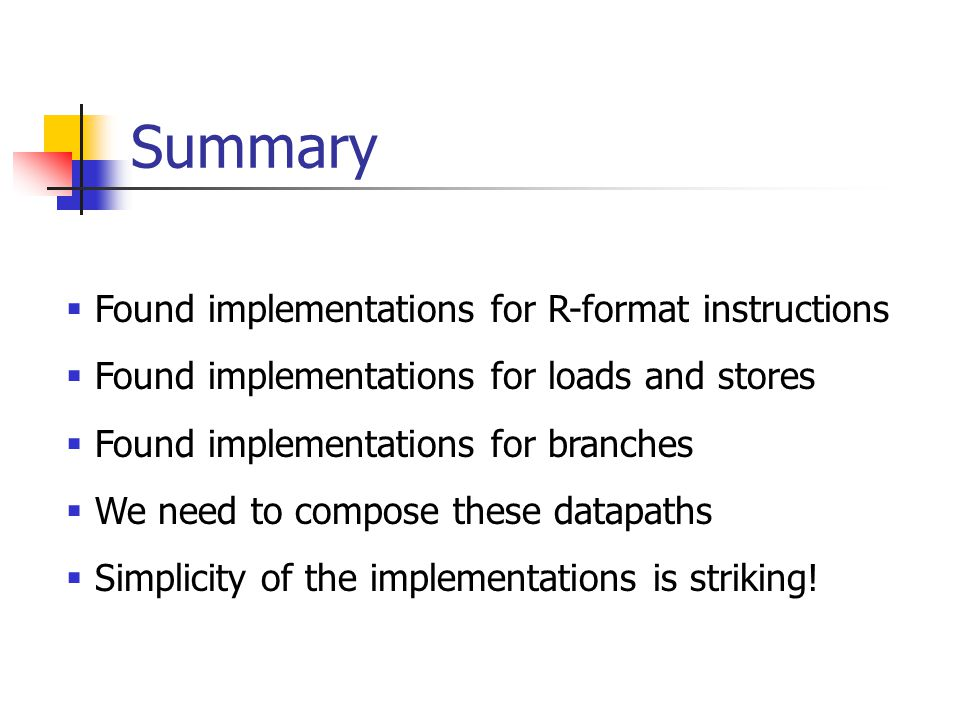 Summary  Found implementations for R-format instructions  Found implementations for loads and stores  Found implementations for branches  We need to compose these datapaths  Simplicity of the implementations is striking!