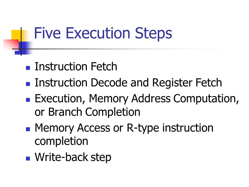 Instruction Fetch Instruction Decode and Register Fetch Execution, Memory Address Computation, or Branch Completion Memory Access or R-type instruction completion Write-back step Five Execution Steps