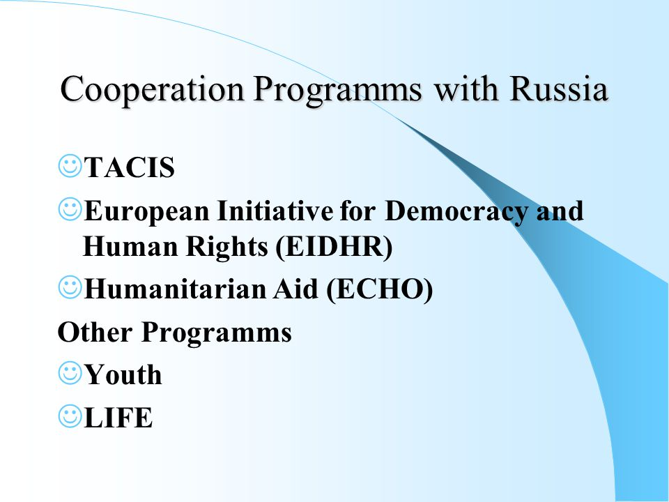 Cooperation Programms with Russia TACIS European Initiative for Democracy and Human Rights (EIDHR) Humanitarian Aid (ECHO) Other Programms Youth LIFE