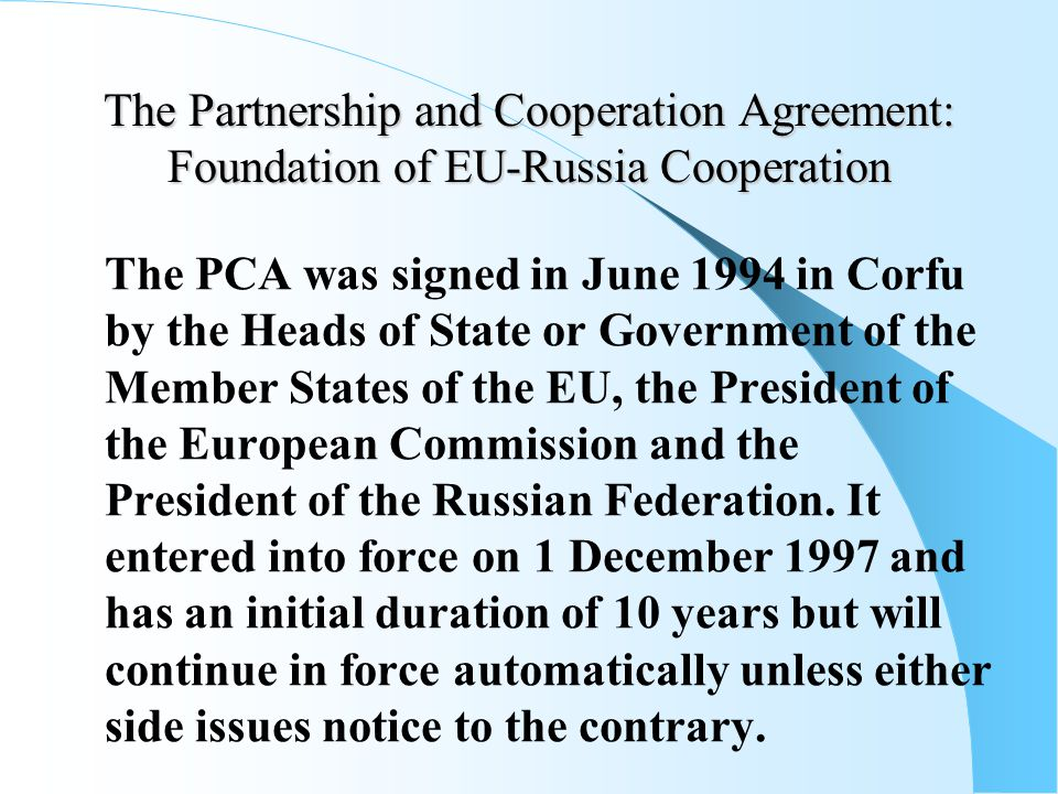The Partnership and Cooperation Agreement: Foundation of EU-Russia Cooperation The PCA was signed in June 1994 in Corfu by the Heads of State or Government of the Member States of the EU, the President of the European Commission and the President of the Russian Federation.