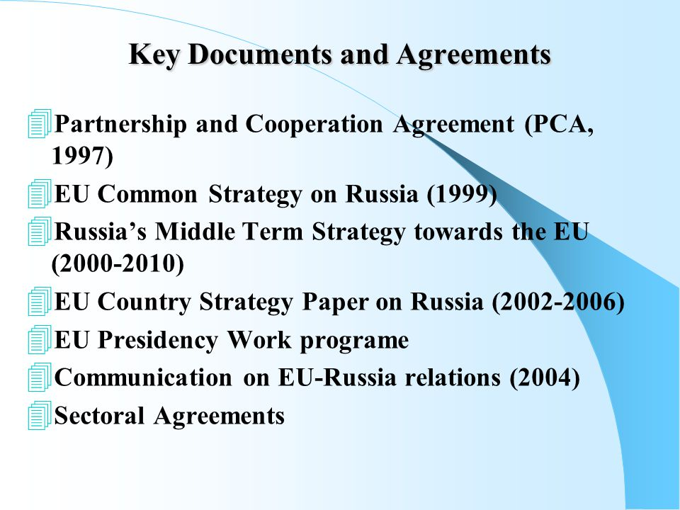 Key Documents and Agreements  Partnership and Cooperation Agreement (PCA, 1997)  EU Common Strategy on Russia (1999)  Russia's Middle Term Strategy towards the EU ( )  EU Country Strategy Paper on Russia ( )  EU Presidency Work programe  Communication on EU-Russia relations (2004)  Sectoral Agreements