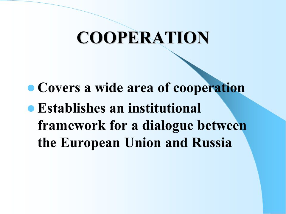 COOPERATION Covers a wide area of cooperation Establishes an institutional framework for a dialogue between the European Union and Russia