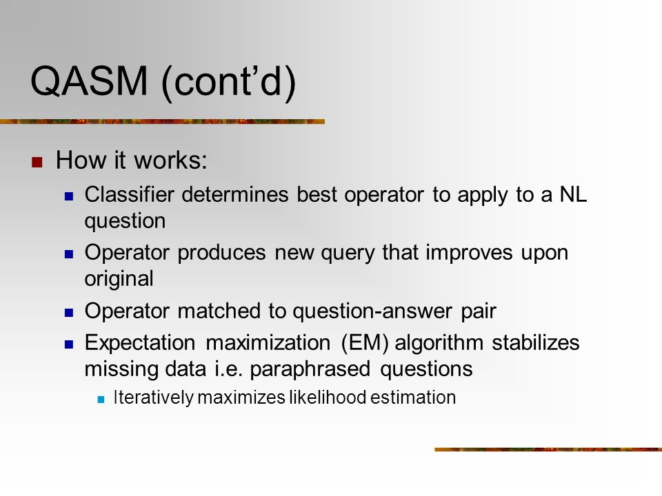 QASM (cont'd) How it works: Classifier determines best operator to apply to a NL question Operator produces new query that improves upon original Operator matched to question-answer pair Expectation maximization (EM) algorithm stabilizes missing data i.e.