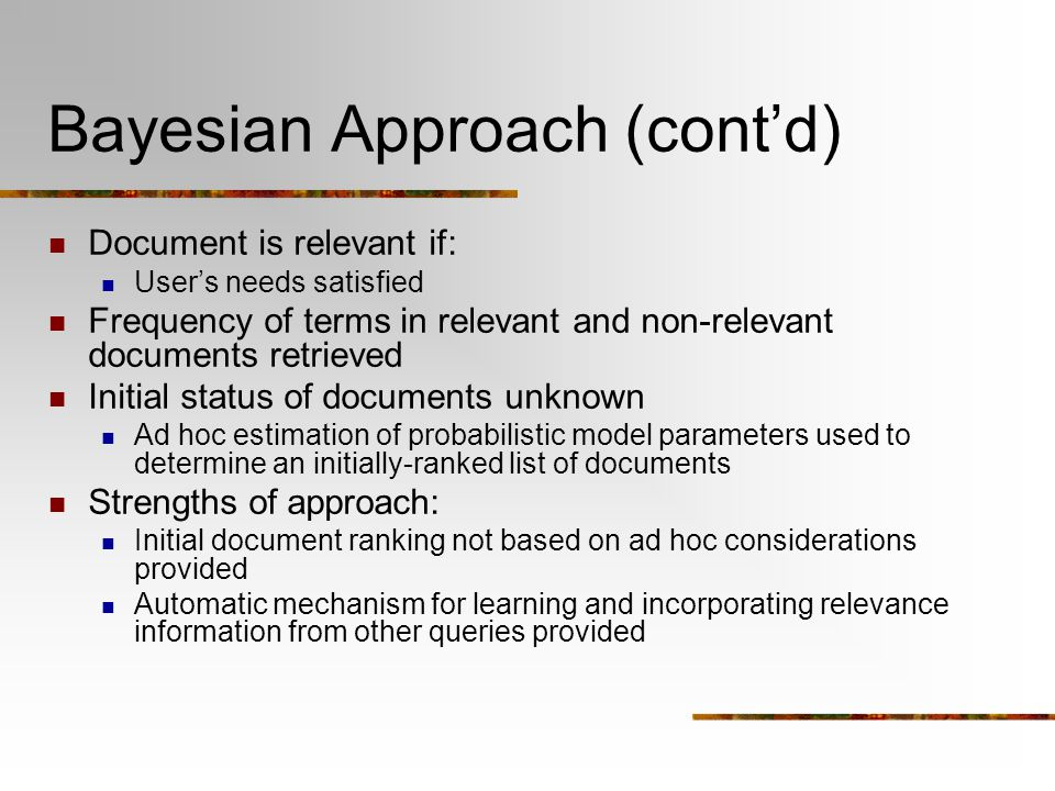 Bayesian Approach (cont'd) Document is relevant if: User's needs satisfied Frequency of terms in relevant and non-relevant documents retrieved Initial status of documents unknown Ad hoc estimation of probabilistic model parameters used to determine an initially-ranked list of documents Strengths of approach: Initial document ranking not based on ad hoc considerations provided Automatic mechanism for learning and incorporating relevance information from other queries provided