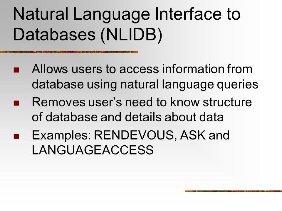 Natural Language Interface to Databases (NLIDB) Allows users to access information from database using natural language queries Removes user's need to know structure of database and details about data Examples: RENDEVOUS, ASK and LANGUAGEACCESS