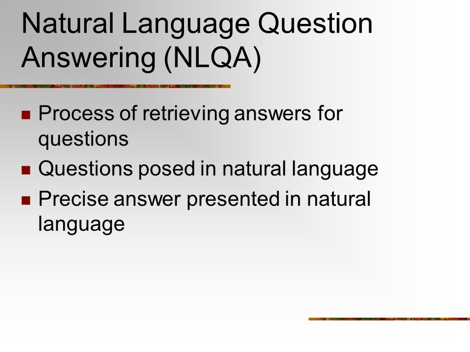 Natural Language Question Answering (NLQA) Process of retrieving answers for questions Questions posed in natural language Precise answer presented in natural language