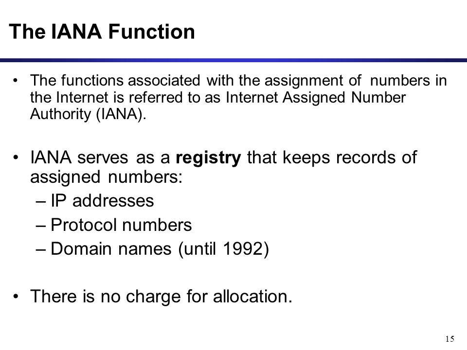 15 The IANA Function The functions associated with the assignment of numbers in the Internet is referred to as Internet Assigned Number Authority (IANA).