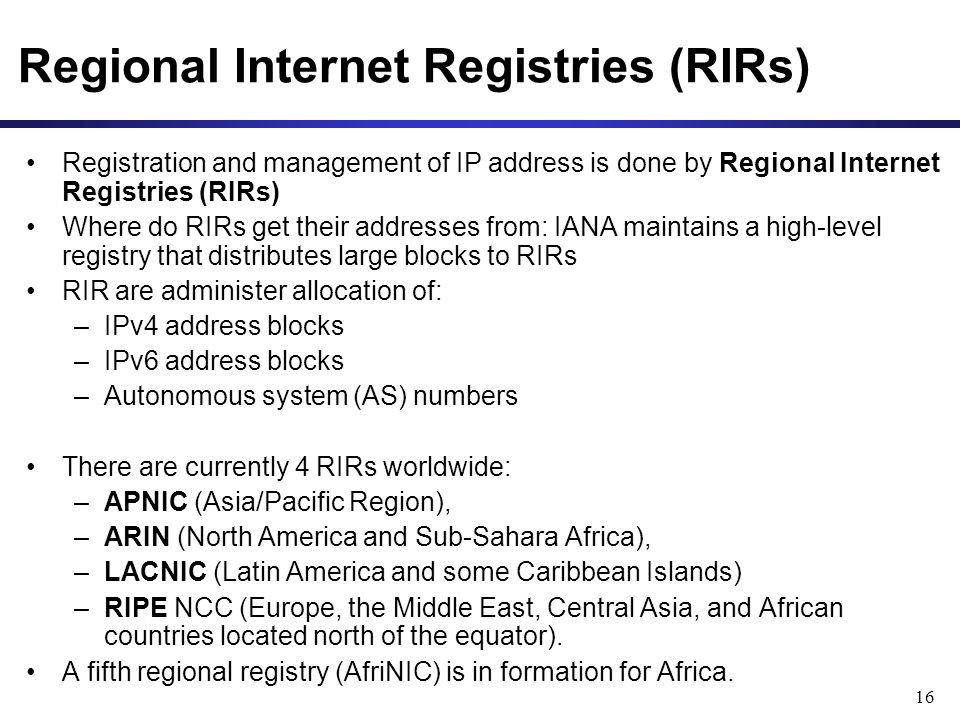 16 Regional Internet Registries (RIRs) Registration and management of IP address is done by Regional Internet Registries (RIRs) Where do RIRs get their addresses from: IANA maintains a high-level registry that distributes large blocks to RIRs RIR are administer allocation of: –IPv4 address blocks –IPv6 address blocks –Autonomous system (AS) numbers There are currently 4 RIRs worldwide: –APNIC (Asia/Pacific Region), –ARIN (North America and Sub-Sahara Africa), –LACNIC (Latin America and some Caribbean Islands) –RIPE NCC (Europe, the Middle East, Central Asia, and African countries located north of the equator).