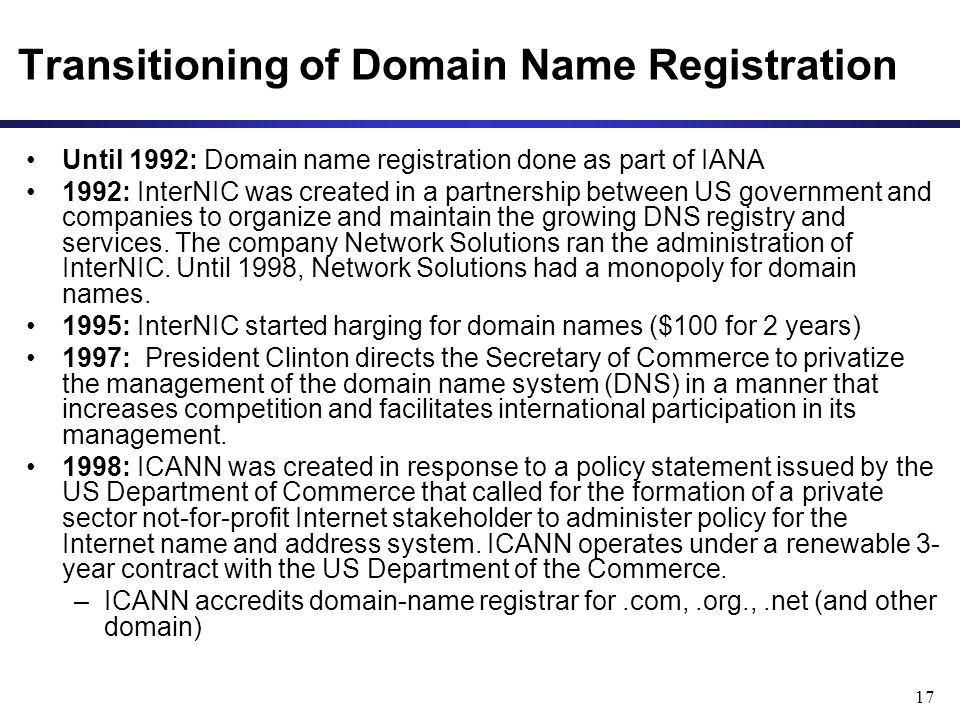 17 Transitioning of Domain Name Registration Until 1992: Domain name registration done as part of IANA 1992: InterNIC was created in a partnership between US government and companies to organize and maintain the growing DNS registry and services.